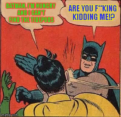 damn it Robin! | BATMAN, I'M HUNGRY AND I CAN'T FIND THE TIDEPODS ARE YOU F**KING KIDDING ME!? | image tagged in memes,batman slapping robin,tide pod challenge | made w/ Imgflip meme maker