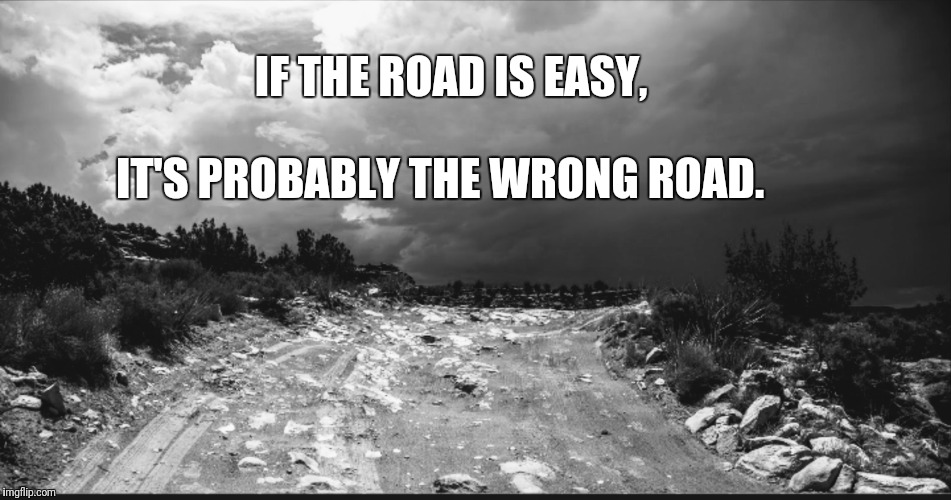 IF THE ROAD IS EASY, IT'S PROBABLY THE WRONG ROAD. | image tagged in roads | made w/ Imgflip meme maker