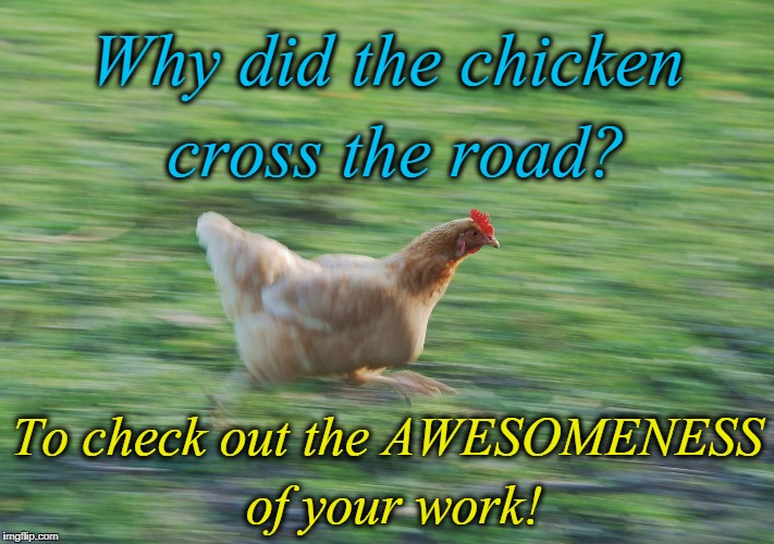 Why did the chicken cross the road? To check out the AWESOMENESS of your work! | image tagged in running chicken | made w/ Imgflip meme maker
