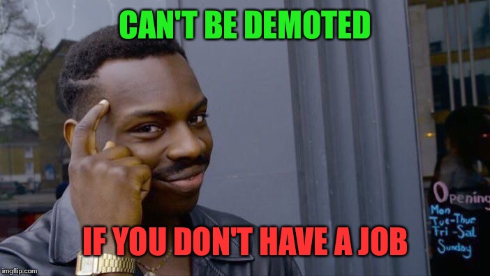 Vital life advice | CAN'T BE DEMOTED IF YOU DON'T HAVE A JOB | image tagged in memes,roll safe think about it,unfunny,imgonnaputamassivetagonallmymemesnow,job,money i guess | made w/ Imgflip meme maker