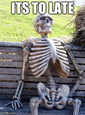 Waiting Skeleton Meme | ITS TO LATE | image tagged in memes,waiting skeleton | made w/ Imgflip meme maker