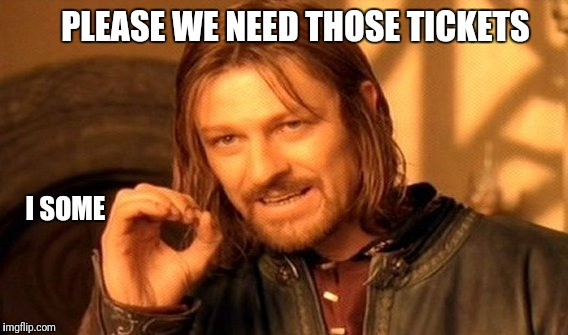 One Does Not Simply Meme | PLEASE WE NEED THOSE TICKETS I SOME | image tagged in memes,one does not simply | made w/ Imgflip meme maker