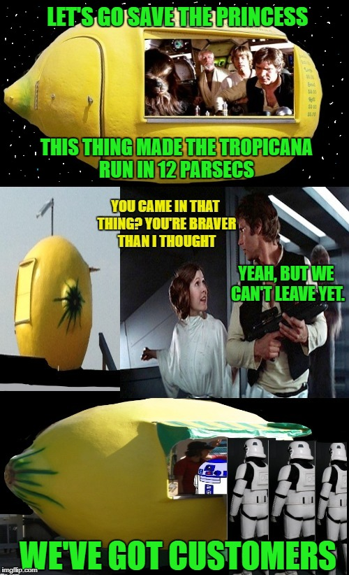 The Mil-Lemony Falcon | THIS THING MADE THE TROPICANA RUN IN 12 PARSECS YEAH, BUT WE CAN'T LEAVE YET. WE'VE GOT CUSTOMERS LET'S GO SAVE THE PRINCESS | image tagged in funny memes,starwars,lemonade | made w/ Imgflip meme maker