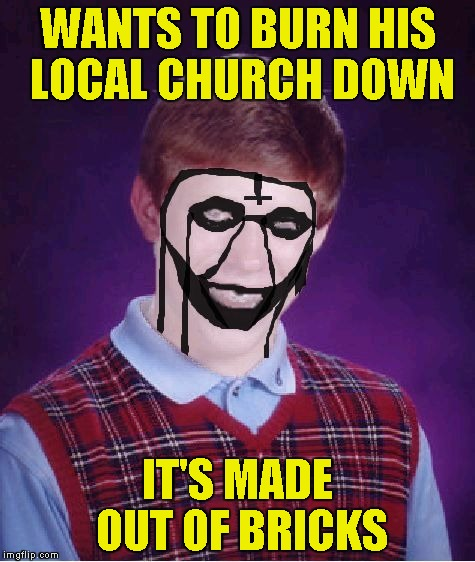 And then he was rejected by the rest of Black Metal community due to failing to burn the church down! | WANTS TO BURN HIS LOCAL CHURCH DOWN IT'S MADE OUT OF BRICKS | image tagged in bad luck brian black metal,church,powermetalhead,burn,funny,bricks | made w/ Imgflip meme maker