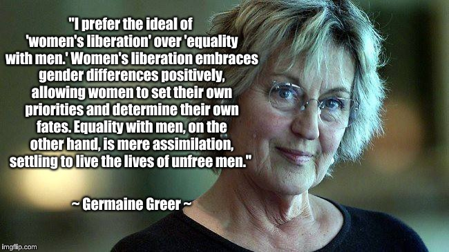 "Germaine Greer on women's liberation | ""I prefer the ideal of 'women's liberation' over 'equality with men.' Women's liberation embraces gender differences positively, allowing wo 