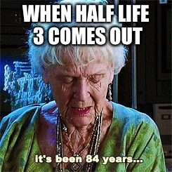 It's been 84 years | WHEN HALF LIFE 3 COMES OUT | image tagged in it's been 84 years,memes,funny,half life 3 | made w/ Imgflip meme maker