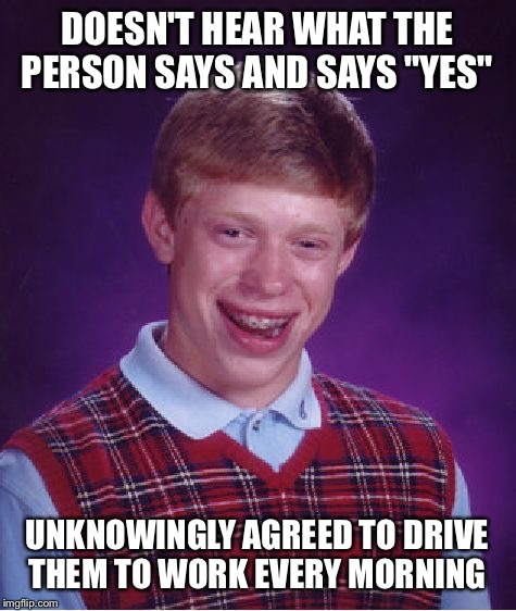 "Bad Luck Brian Meme | DOESN'T HEAR WHAT THE PERSON SAYS AND SAYS ""YES"" UNKNOWINGLY AGREED TO DRIVE THEM TO WORK EVERY MORNING 