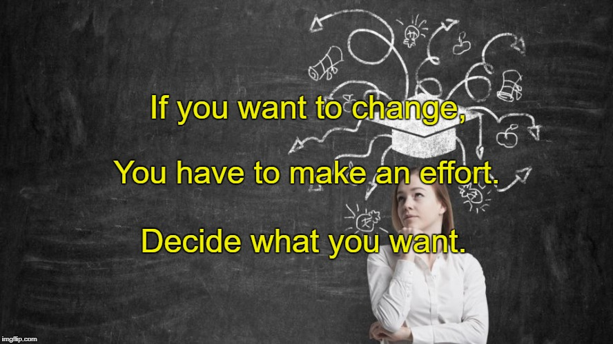 If you want to change, Decide what you want. You have to make an effort. | image tagged in change of mind | made w/ Imgflip meme maker