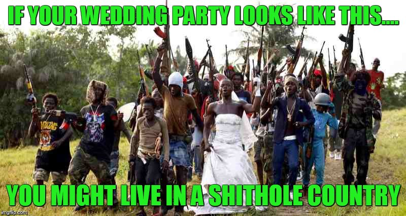 trump calls it like it is..... | IF YOUR WEDDING PARTY LOOKS LIKE THIS.... YOU MIGHT LIVE IN A SHITHOLE COUNTRY | image tagged in shithole,trump | made w/ Imgflip meme maker