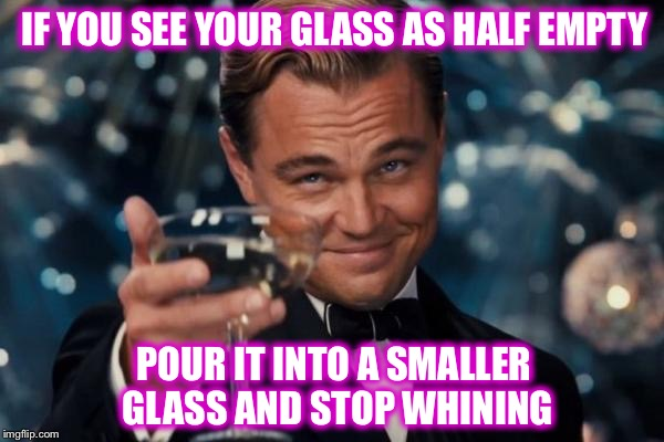 Leonardo Dicaprio Cheers Meme | IF YOU SEE YOUR GLASS AS HALF EMPTY POUR IT INTO A SMALLER GLASS AND STOP WHINING | image tagged in memes,leonardo dicaprio cheers | made w/ Imgflip meme maker