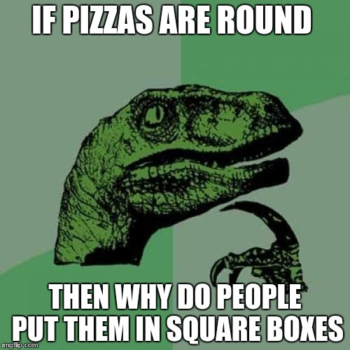 Why not put round pizza in round boxes? | IF PIZZAS ARE ROUND THEN WHY DO PEOPLE PUT THEM IN SQUARE BOXES | image tagged in memes,philosoraptor,pizza,funny,humor | made w/ Imgflip meme maker