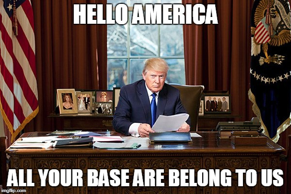 someone's been playing horribly dubbed games | HELLO AMERICA ALL YOUR BASE ARE BELONG TO US | image tagged in donal trump,meme | made w/ Imgflip meme maker