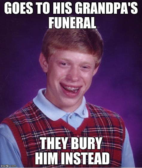 He was the saddest part about the funeral | GOES TO HIS GRANDPA'S FUNERAL THEY BURY HIM INSTEAD | image tagged in memes,bad luck brian,funny | made w/ Imgflip meme maker