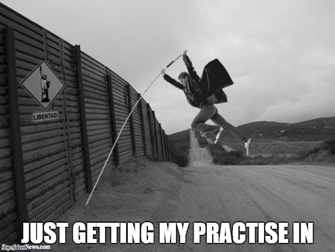 Mexican Border Jumper | JUST GETTING MY PRACTISE IN | image tagged in mexican border jumper,wall,other,memes,template yes it is | made w/ Imgflip meme maker
