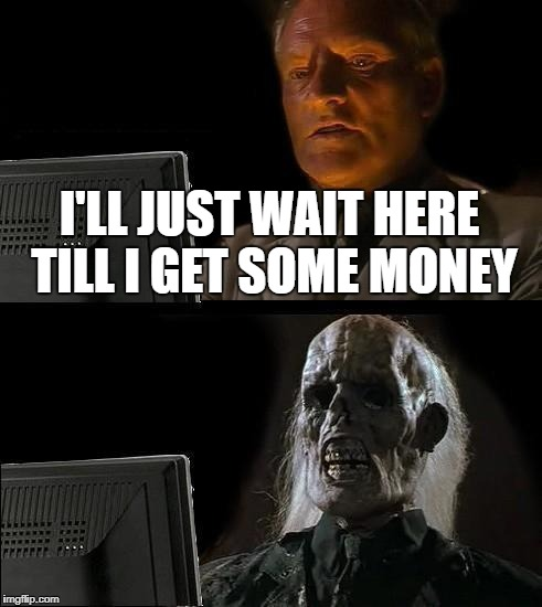 Ill Just Wait Here Meme | I'LL JUST WAIT HERE TILL I GET SOME MONEY | image tagged in memes,ill just wait here | made w/ Imgflip meme maker
