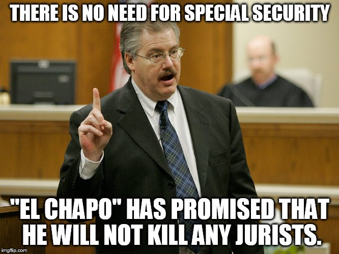 "Have a little trust | THERE IS NO NEED FOR SPECIAL SECURITY ""EL CHAPO"" HAS PROMISED THAT HE WILL NOT KILL ANY JURISTS. 