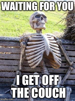 Waiting Skeleton Meme | WAITING FOR YOU I GET OFF THE COUCH | image tagged in memes,waiting skeleton | made w/ Imgflip meme maker