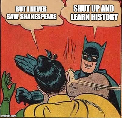 Batman Slapping Robin Meme | BUT I NEVER SAW SHAKESPEARE SHUT UP AND LEARN HISTORY | image tagged in memes,batman slapping robin | made w/ Imgflip meme maker
