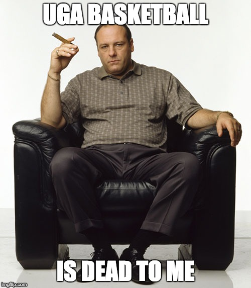 Tony Soprano | UGA BASKETBALL IS DEAD TO ME | image tagged in sopranos,georgia | made w/ Imgflip meme maker