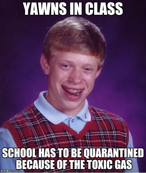 Bad Luck Brian Meme | YAWNS IN CLASS SCHOOL HAS TO BE QUARANTINED BECAUSE OF THE TOXIC GAS | image tagged in memes,bad luck brian | made w/ Imgflip meme maker