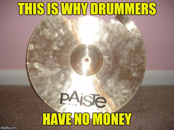 I can stand looking at spilled guts and decapitated bodies,but I just can't look at a broken cymbal! | THIS IS WHY DRUMMERS HAVE NO MONEY | image tagged in memes,drums,powermetalhead,no money,bankruptcy,broken | made w/ Imgflip meme maker