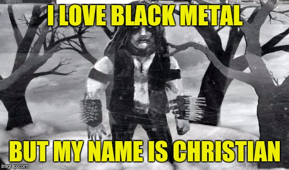 I LOVE BLACK METAL BUT MY NAME IS CHRISTIAN | made w/ Imgflip meme maker