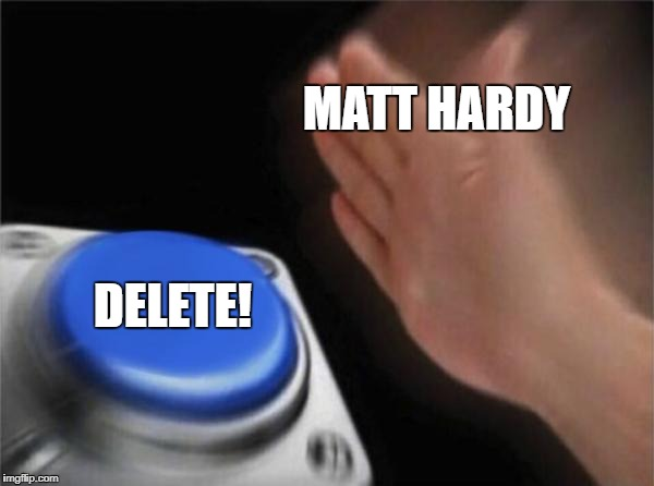 Only WWE fans would understand | MATT HARDY DELETE! | image tagged in memes,blank nut button | made w/ Imgflip meme maker