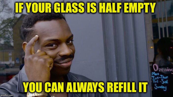 Roll Safe Think About It Meme | IF YOUR GLASS IS HALF EMPTY YOU CAN ALWAYS REFILL IT | image tagged in memes,roll safe think about it | made w/ Imgflip meme maker