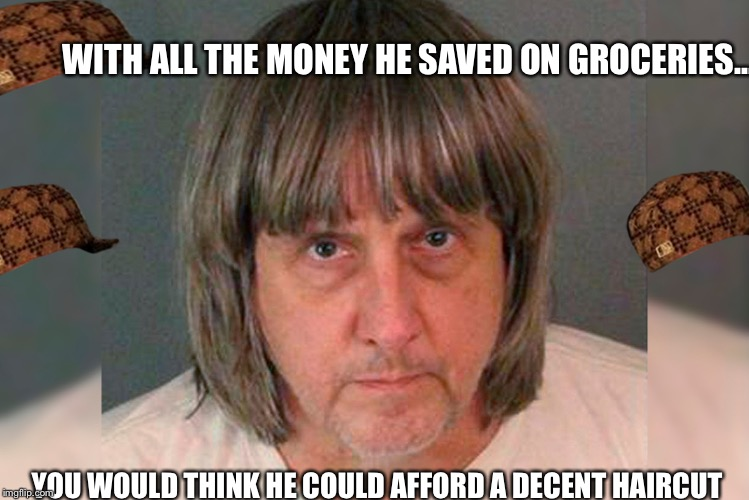 WITH ALL THE MONEY HE SAVED ON GROCERIES... YOU WOULD THINK HE COULD AFFORD A DECENT HAIRCUT | image tagged in david turpin starved his 13 children,scumbag | made w/ Imgflip meme maker