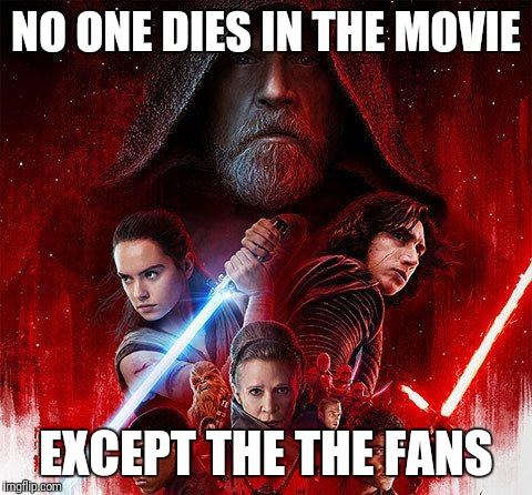 The Last Jedi Meh | NO ONE DIES IN THE MOVIE EXCEPT THE THE FANS | image tagged in the last jedi meh | made w/ Imgflip meme maker