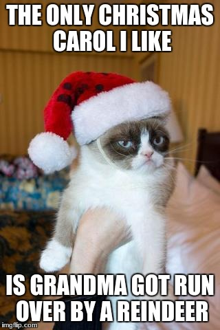 Grumpy Cat Christmas Meme | THE ONLY CHRISTMAS CAROL I LIKE IS GRANDMA GOT RUN OVER BY A REINDEER | image tagged in memes,grumpy cat christmas,grumpy cat | made w/ Imgflip meme maker