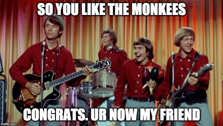The Monkees | SO YOU LIKE THE MONKEES CONGRATS. UR NOW MY FRIEND | image tagged in the monkees | made w/ Imgflip meme maker