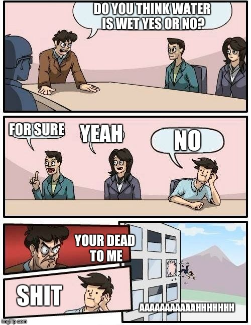Boardroom Meeting Suggestion Meme | DO YOU THINK WATER IS WET YES OR NO? FOR SURE YEAH NO YOUR DEAD TO ME SHIT AAAAAAAAAAAHHHHHHH | image tagged in memes,boardroom meeting suggestion | made w/ Imgflip meme maker