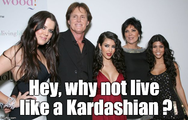 Jenner Christmas | Hey, why not live like a Kardashian ? | image tagged in jenner christmas | made w/ Imgflip meme maker