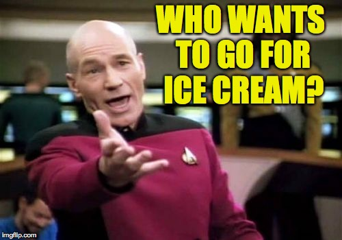 Picard Wtf Meme | WHO WANTS TO GO FOR ICE CREAM? | image tagged in memes,picard wtf | made w/ Imgflip meme maker