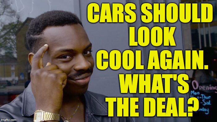 Roll Safe Think About It Meme | CARS SHOULD LOOK COOL AGAIN.  WHAT'S THE DEAL? | image tagged in memes,roll safe think about it | made w/ Imgflip meme maker