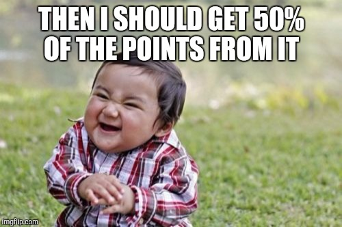 Evil Toddler Meme | THEN I SHOULD GET 50% OF THE POINTS FROM IT | image tagged in memes,evil toddler | made w/ Imgflip meme maker