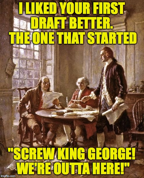 "I LIKED YOUR FIRST DRAFT BETTER.  THE ONE THAT STARTED ""SCREW KING GEORGE! WE'RE OUTTA HERE!"" 