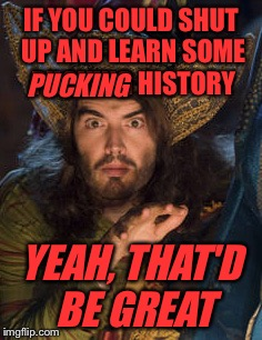 IF YOU COULD SHUT UP AND LEARN SOME PUCKING HISTORY YEAH, THAT'D BE GREAT PUCKING | made w/ Imgflip meme maker