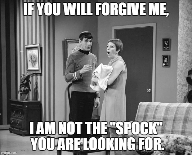 "Not Dr. Spock | IF YOU WILL FORGIVE ME, I AM NOT THE ""SPOCK"" YOU ARE LOOKING FOR. 