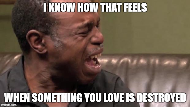 I KNOW HOW THAT FEELS WHEN SOMETHING YOU LOVE IS DESTROYED | made w/ Imgflip meme maker