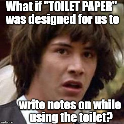 "Conspiracy Keanu Meme | What if ""TOILET PAPER"" was designed for us to write notes on while using the toilet? 