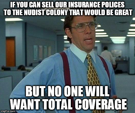 All State ... The Truth | IF YOU CAN SELL OUR INSURANCE POLICES TO THE NUDIST COLONY THAT WOULD BE GREAT BUT NO ONE WILL WANT TOTAL COVERAGE | image tagged in memes,that would be great,homepage,leaderboard,bad jokes | made w/ Imgflip meme maker