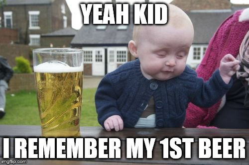 YEAH KID I REMEMBER MY 1ST BEER | made w/ Imgflip meme maker