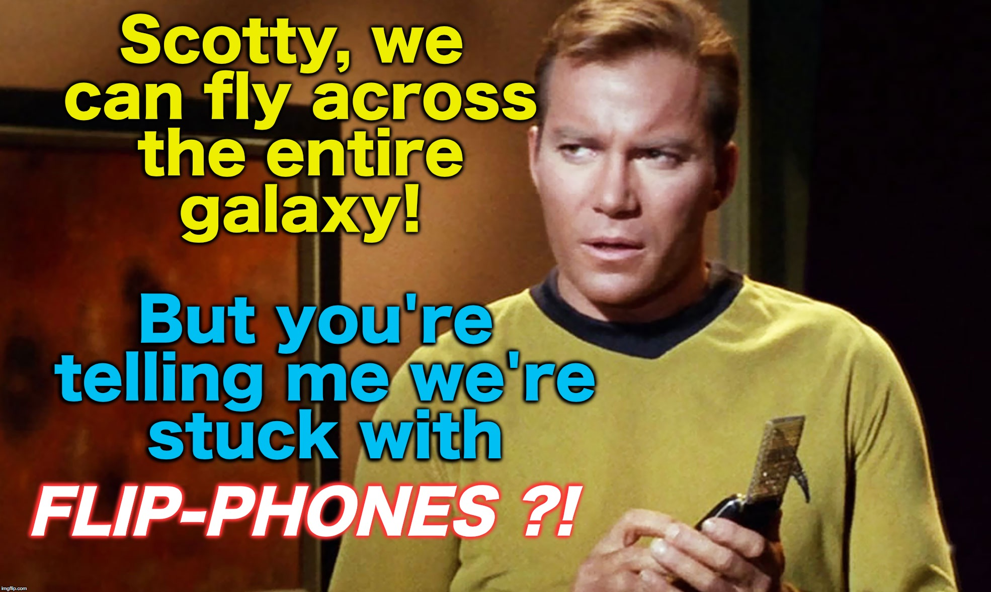 Scotty, we can fly across the entire galaxy! FLIP-PHONES ?! But you're telling me we're stuck with | image tagged in star trek | made w/ Imgflip meme maker