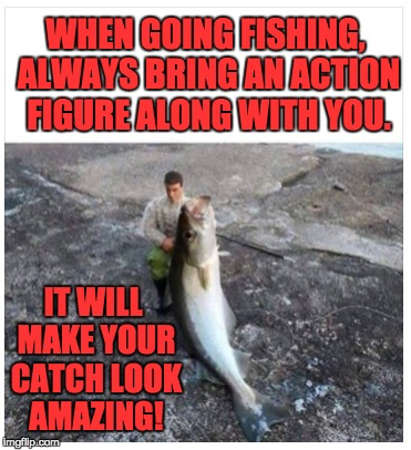 Caution: Fish in photo looks larger than in reality. |  WHEN GOING FISHING, ALWAYS BRING AN ACTION FIGURE ALONG WITH YOU. IT WILL MAKE YOUR CATCH LOOK AMAZING! | image tagged in fishing | made w/ Imgflip meme maker