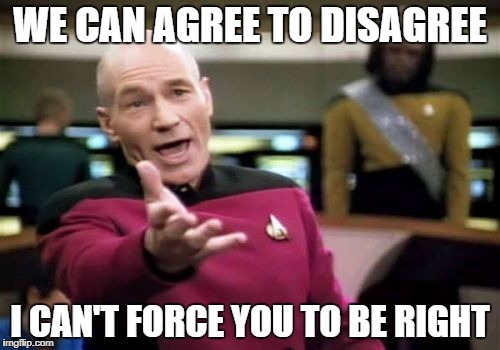 agree to disagree | WE CAN AGREE TO DISAGREE I CAN'T FORCE YOU TO BE RIGHT | image tagged in memes,picard wtf | made w/ Imgflip meme maker