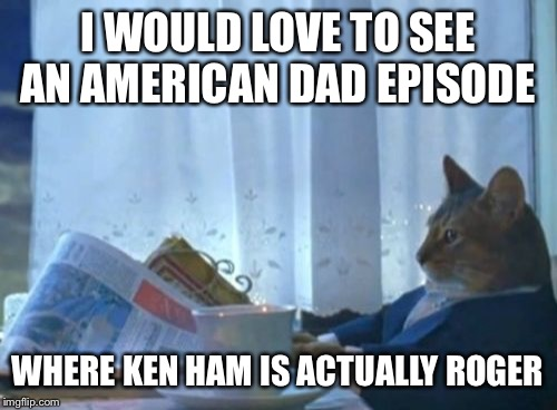 I Should Buy A Boat Cat Meme | I WOULD LOVE TO SEE AN AMERICAN DAD EPISODE WHERE KEN HAM IS ACTUALLY ROGER | image tagged in memes,i should buy a boat cat | made w/ Imgflip meme maker