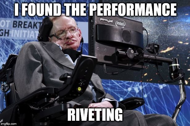 I FOUND THE PERFORMANCE RIVETING | made w/ Imgflip meme maker