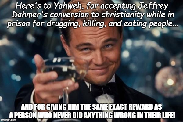 Leonardo Dicaprio Cheers Meme | Here's to Yahweh, for accepting Jeffrey Dahmer's conversion to christianity while in prison for drugging, killing, and eating people... AND  | image tagged in memes,leonardo dicaprio cheers | made w/ Imgflip meme maker